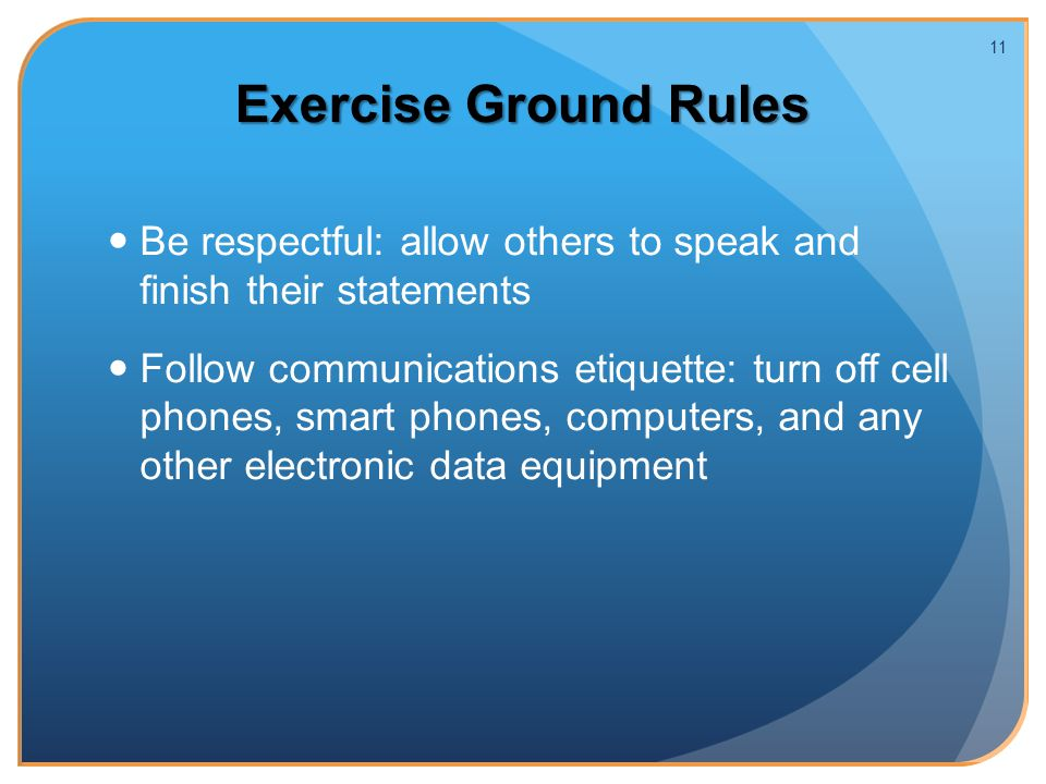 Exercise Ground Rules Be respectful: allow others to speak and finish their statements Follow communications etiquette: turn off cell phones, smart phones, computers, and any other electronic data equipment 11
