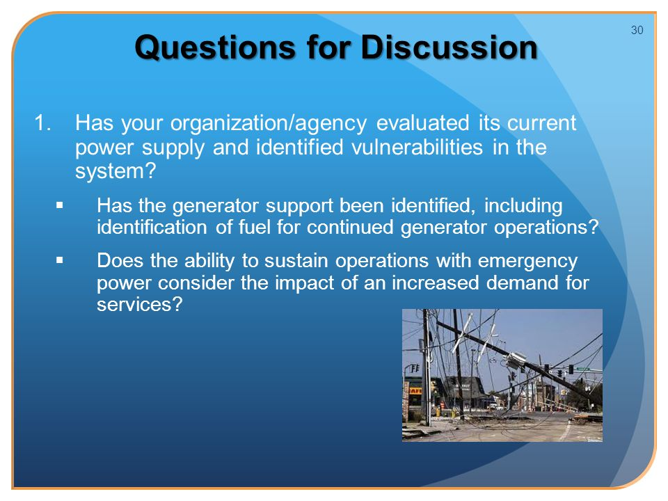 1. 1.Has your organization/agency evaluated its current power supply and identified vulnerabilities in the system?   Has the generator support been