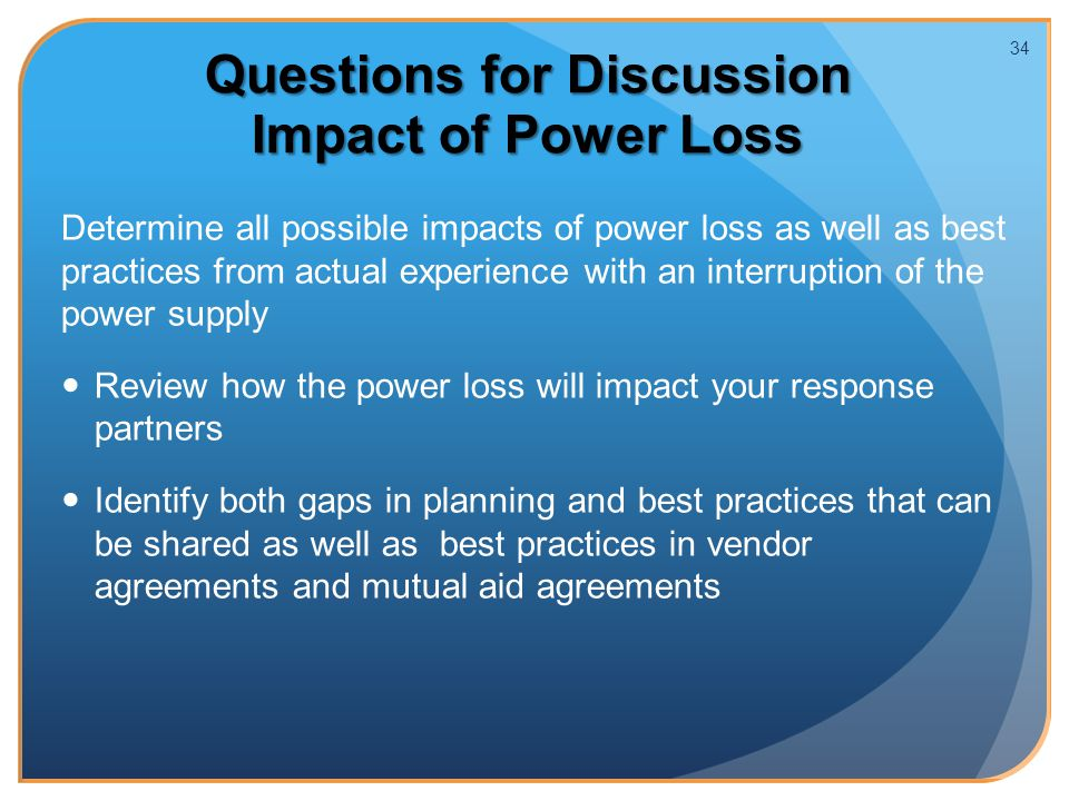 Questions for Discussion Impact of Power Loss Determine all possible impacts of power loss as well as best practices from actual experience with an interruption of the power supply Review how the power loss will impact your response partners Identify both gaps in planning and best practices that can be shared as well as best practices in vendor agreements and mutual aid agreements 34