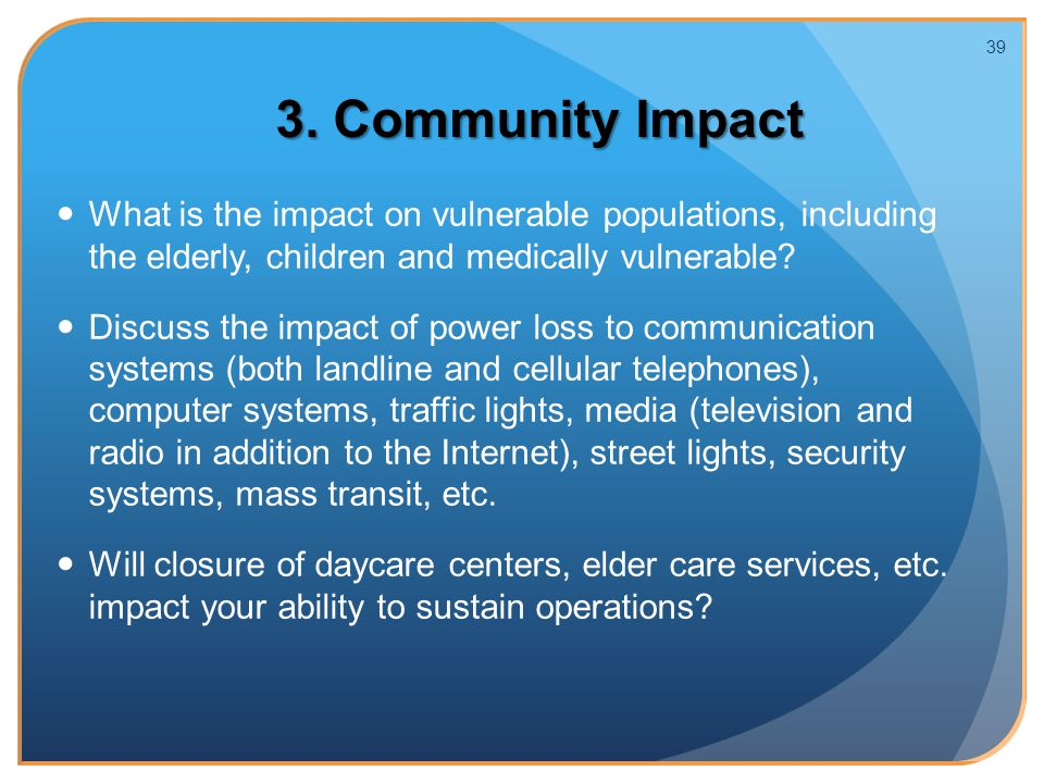 3. Community Impact What is the impact on vulnerable populations, including the elderly, children and medically vulnerable? Discuss the impact of powe
