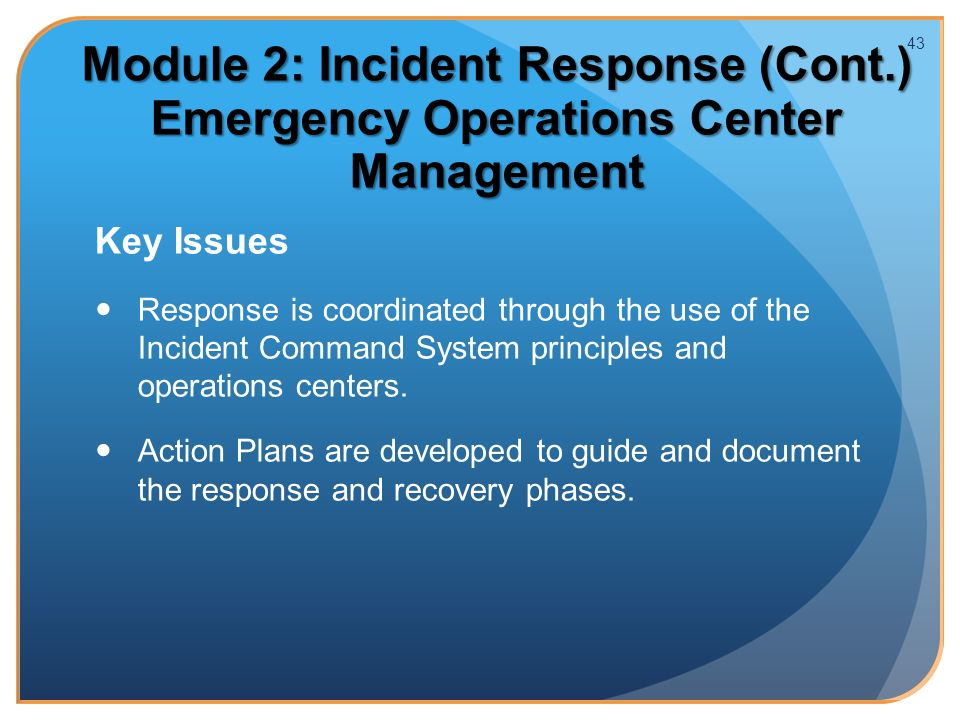 Module 2: Incident Response (Cont.) Emergency Operations Center Management Key Issues Response is coordinated through the use of the Incident Command System principles and operations centers.