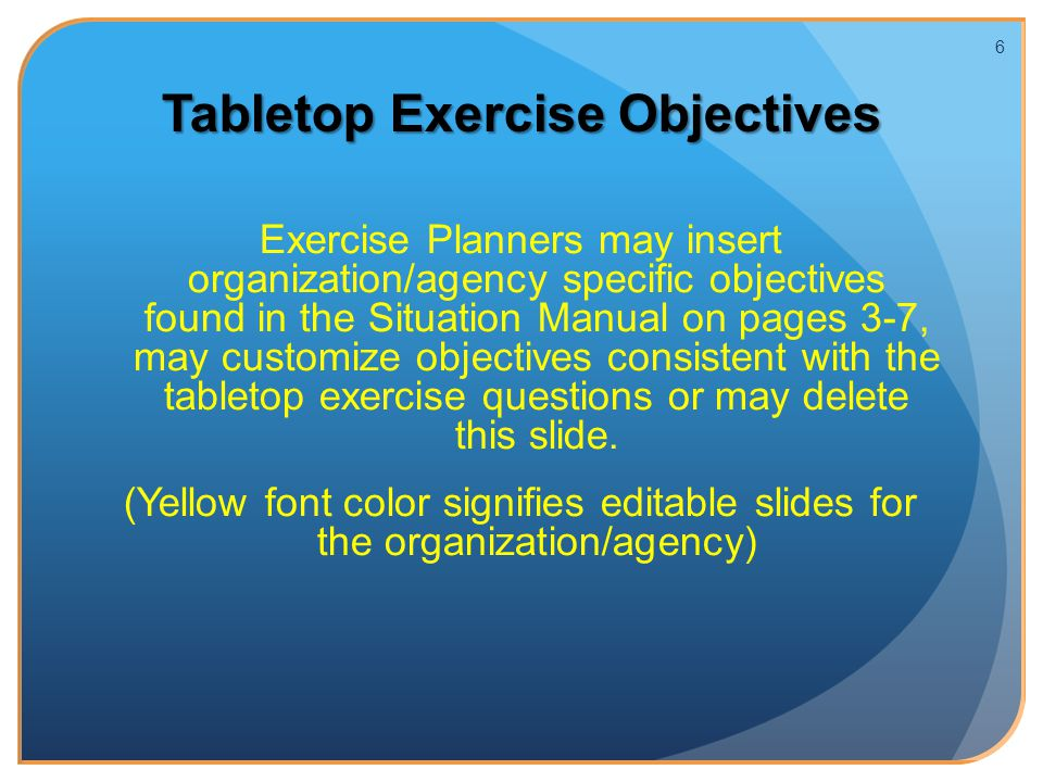 Tabletop Exercise Objectives Exercise Planners may insert organization/agency specific objectives found in the Situation Manual on pages 3-7, may customize objectives consistent with the tabletop exercise questions or may delete this slide.