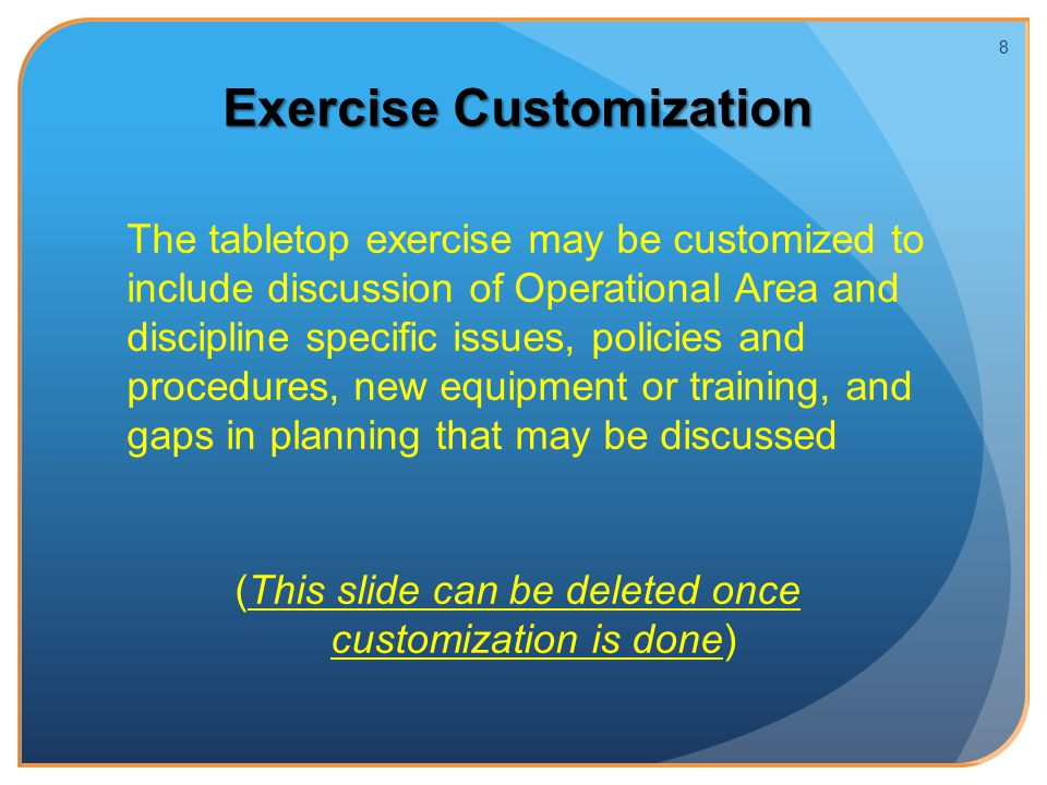 Exercise Customization The tabletop exercise may be customized to include discussion of Operational Area and discipline specific issues, policies and procedures, new equipment or training, and gaps in planning that may be discussed (This slide can be deleted once customization is done) 8
