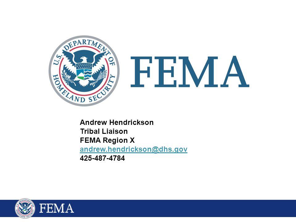 Andrew Hendrickson Tribal Liaison FEMA Region X andrew.hendrickson@dhs.gov 425-487-4784