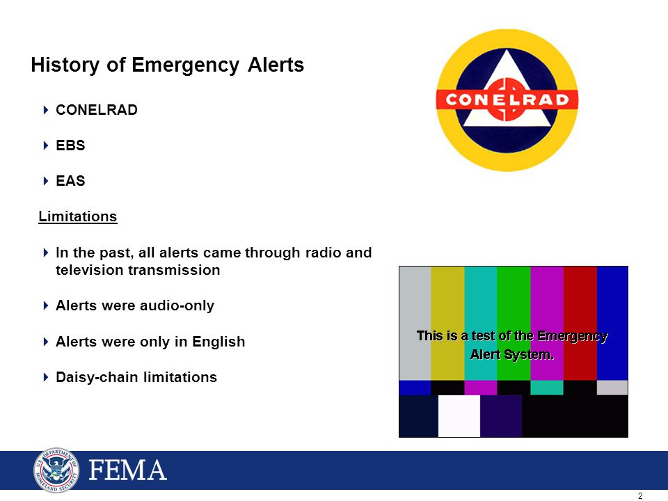 2 History of Emergency Alerts  CONELRAD  EBS  EAS Limitations  In the past, all alerts came through radio and television transmission  Alerts were audio-only  Alerts were only in English  Daisy-chain limitations