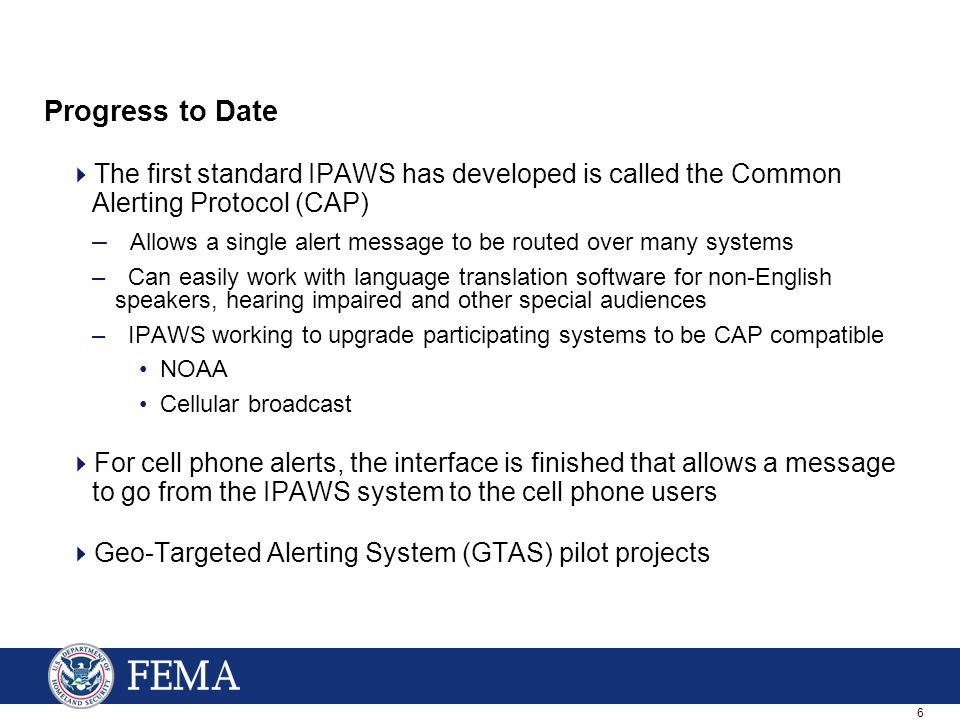 6 Progress to Date  The first standard IPAWS has developed is called the Common Alerting Protocol (CAP) – Allows a single alert message to be routed over many systems – Can easily work with language translation software for non-English speakers, hearing impaired and other special audiences – IPAWS working to upgrade participating systems to be CAP compatible NOAA Cellular broadcast  For cell phone alerts, the interface is finished that allows a message to go from the IPAWS system to the cell phone users  Geo-Targeted Alerting System (GTAS) pilot projects
