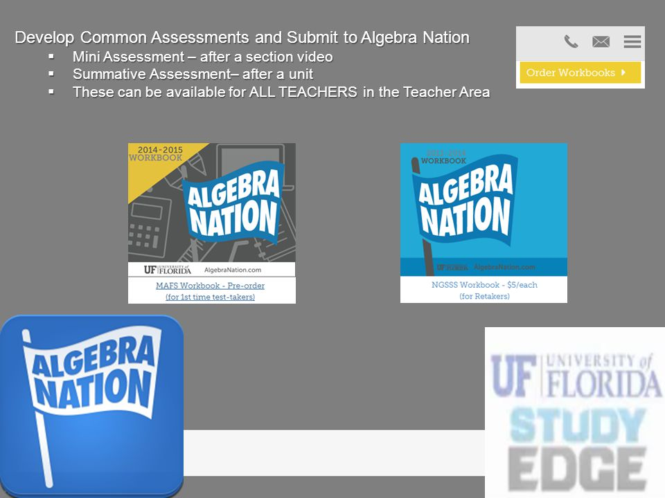 Develop Common Assessments and Submit to Algebra Nation  Mini Assessment – after a section video  Summative Assessment– after a unit  These can be