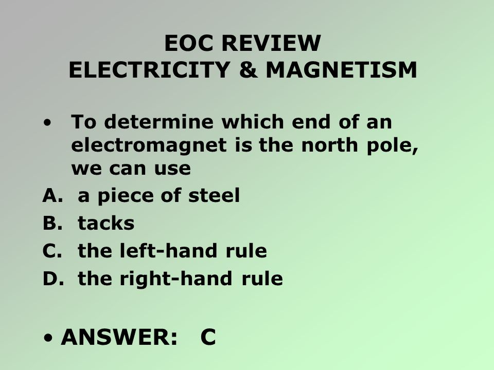 EOC REVIEW ELECTRICITY & MAGNETISM To determine which end of an electromagnet is the north pole, we can use A. a piece of steel B. tacks C. the left-h