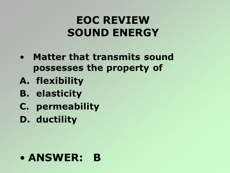 EOC REVIEW SOUND ENERGY Matter that transmits sound possesses the property of A. flexibility B. elasticity C. permeability D. ductility ANSWER: B