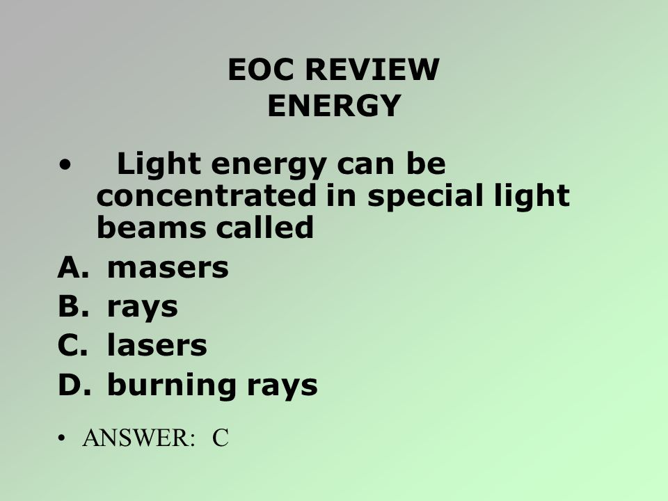 EOC REVIEW ENERGY Light energy can be concentrated in special light beams called A. masers B. rays C. lasers D. burning rays ANSWER: C