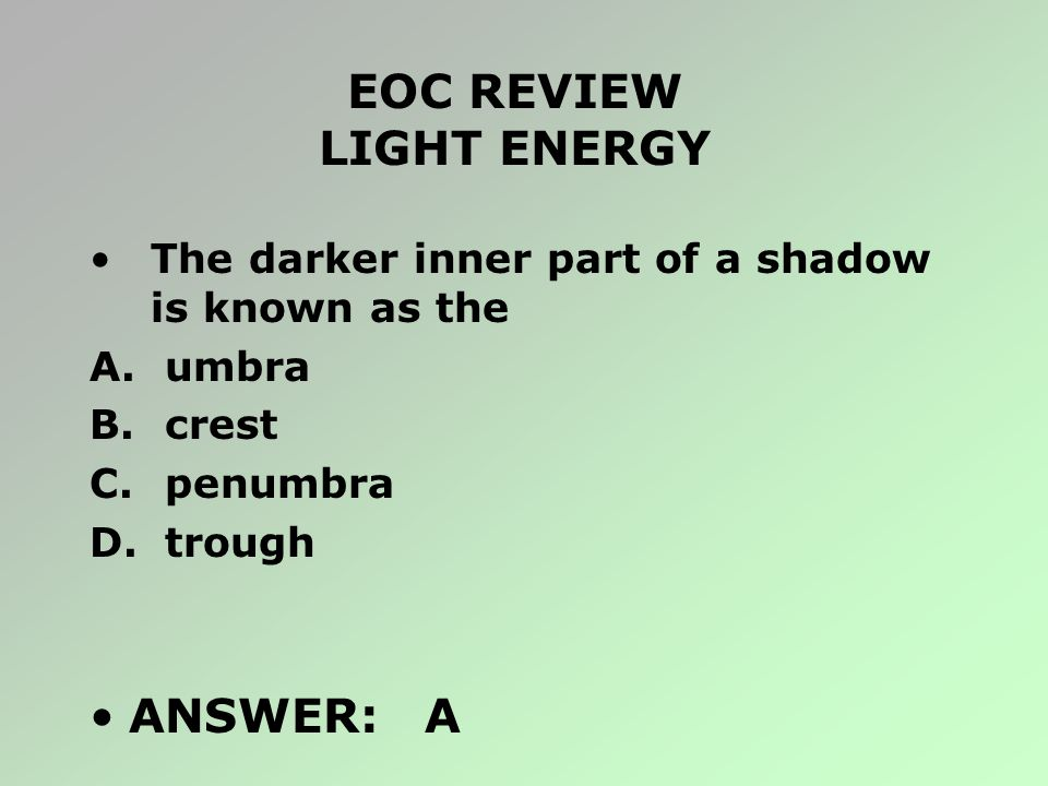 EOC REVIEW LIGHT ENERGY The darker inner part of a shadow is known as the A. umbra B. crest C. penumbra D. trough ANSWER: A