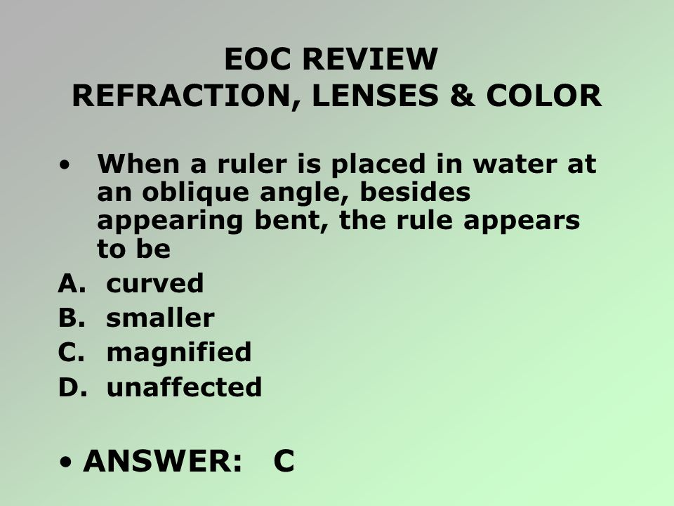 EOC REVIEW REFRACTION, LENSES & COLOR When a ruler is placed in water at an oblique angle, besides appearing bent, the rule appears to be A. curved B.
