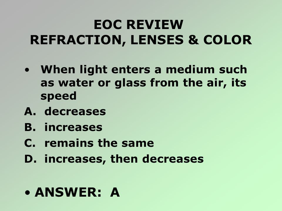 EOC REVIEW REFRACTION, LENSES & COLOR When light enters a medium such as water or glass from the air, its speed A. decreases B. increases C. remains t