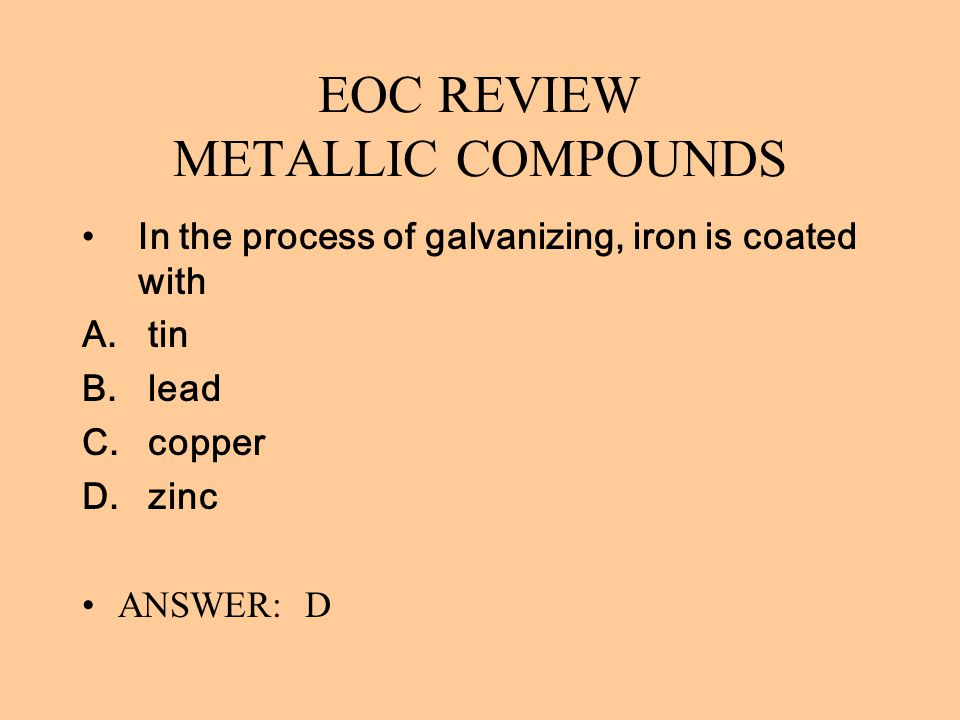 EOC REVIEW METALLIC COMPOUNDS In the process of galvanizing, iron is coated with A. tin B. lead C. copper D. zinc ANSWER: D