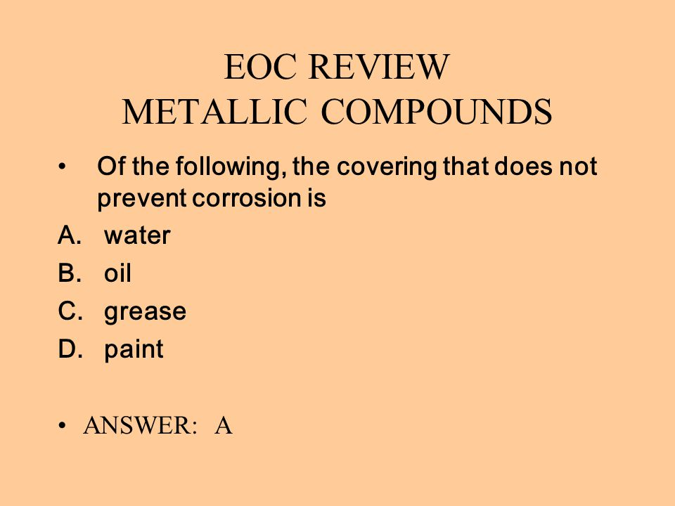 EOC REVIEW METALLIC COMPOUNDS Of the following, the covering that does not prevent corrosion is A. water B. oil C. grease D. paint ANSWER: A