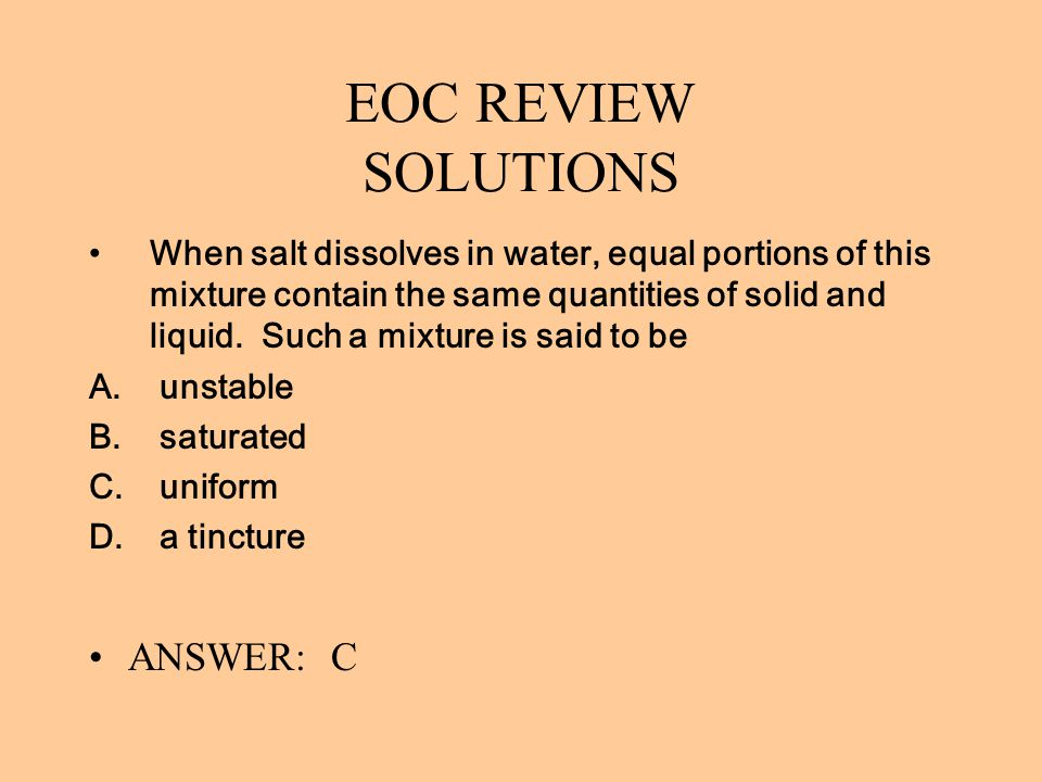 EOC REVIEW SOLUTIONS When salt dissolves in water, equal portions of this mixture contain the same quantities of solid and liquid. Such a mixture is s