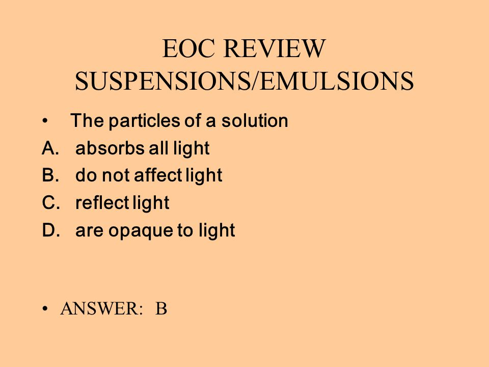 EOC REVIEW SUSPENSIONS/EMULSIONS The particles of a solution A. absorbs all light B. do not affect light C. reflect light D. are opaque to light ANSWE