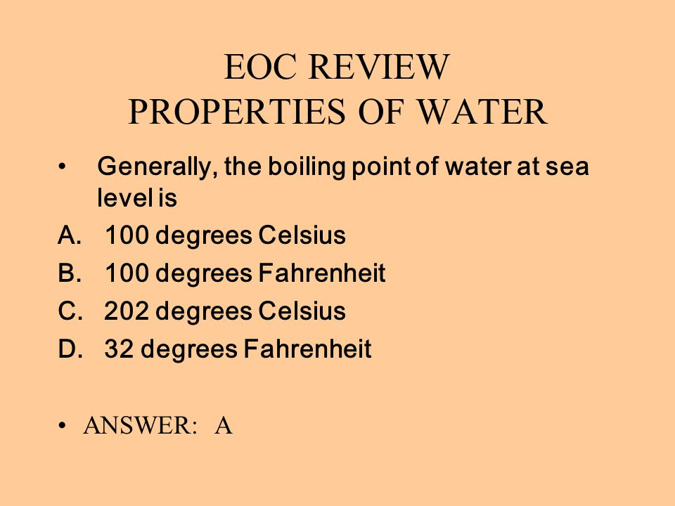 EOC REVIEW PROPERTIES OF WATER Generally, the boiling point of water at sea level is A. 100 degrees Celsius B. 100 degrees Fahrenheit C. 202 degrees C