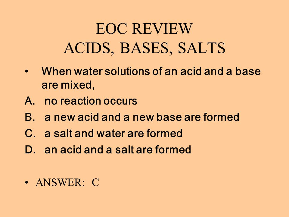 EOC REVIEW ACIDS, BASES, SALTS When water solutions of an acid and a base are mixed, A. no reaction occurs B. a new acid and a new base are formed C.