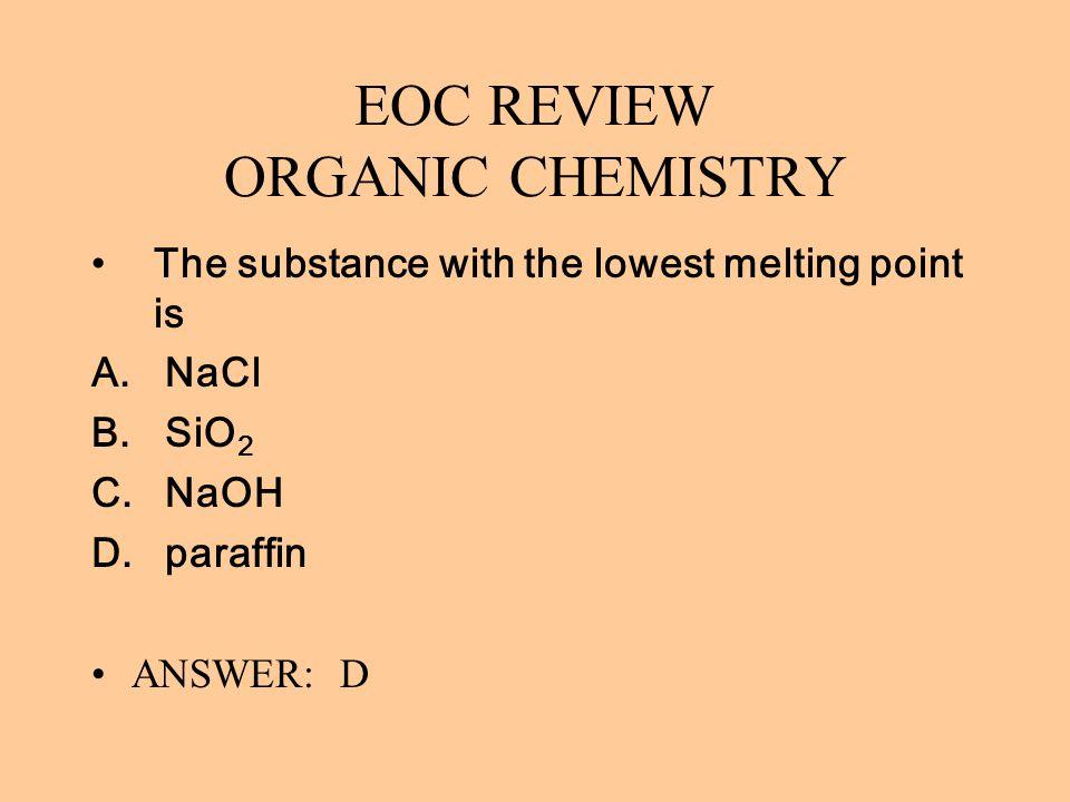 EOC REVIEW ORGANIC CHEMISTRY The substance with the lowest melting point is A. NaCl B. SiO 2 C. NaOH D. paraffin ANSWER: D
