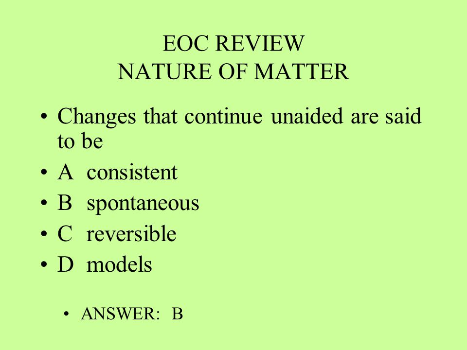 EOC REVIEW NATURE OF MATTER Changes that continue unaided are said to be Aconsistent Bspontaneous Creversible Dmodels ANSWER: B