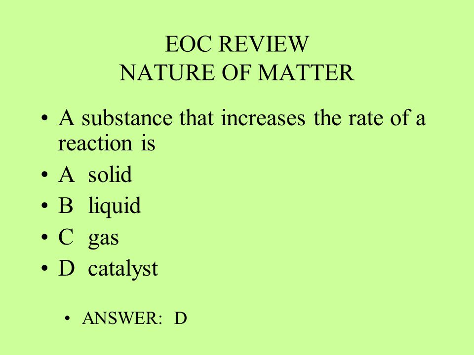 EOC REVIEW NATURE OF MATTER A substance that increases the rate of a reaction is Asolid Bliquid Cgas Dcatalyst ANSWER: D