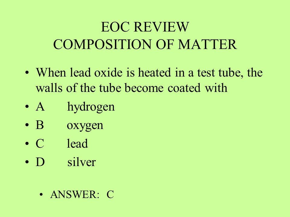 EOC REVIEW COMPOSITION OF MATTER When lead oxide is heated in a test tube, the walls of the tube become coated with A hydrogen B oxygen C lead D silve