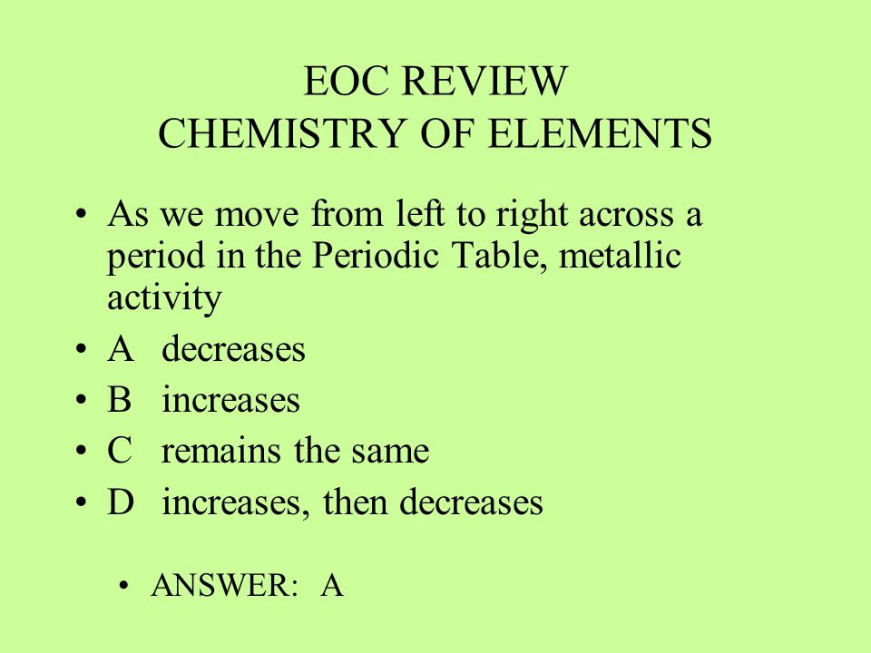EOC REVIEW CHEMISTRY OF ELEMENTS As we move from left to right across a period in the Periodic Table, metallic activity Adecreases Bincreases Cremains