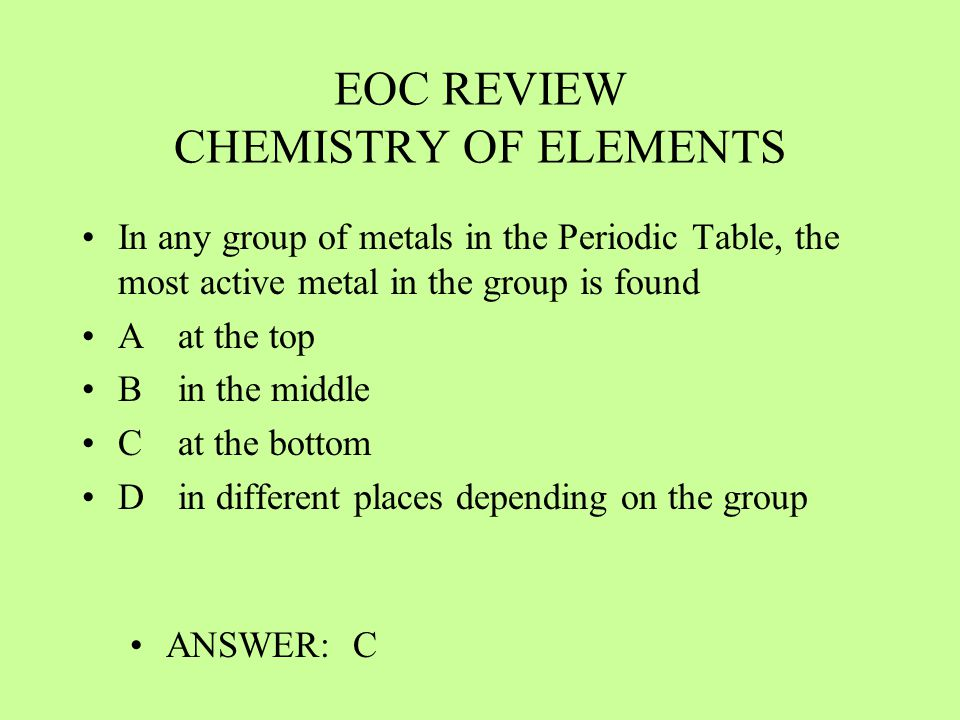 EOC REVIEW CHEMISTRY OF ELEMENTS In any group of metals in the Periodic Table, the most active metal in the group is found Aat the top Bin the middle
