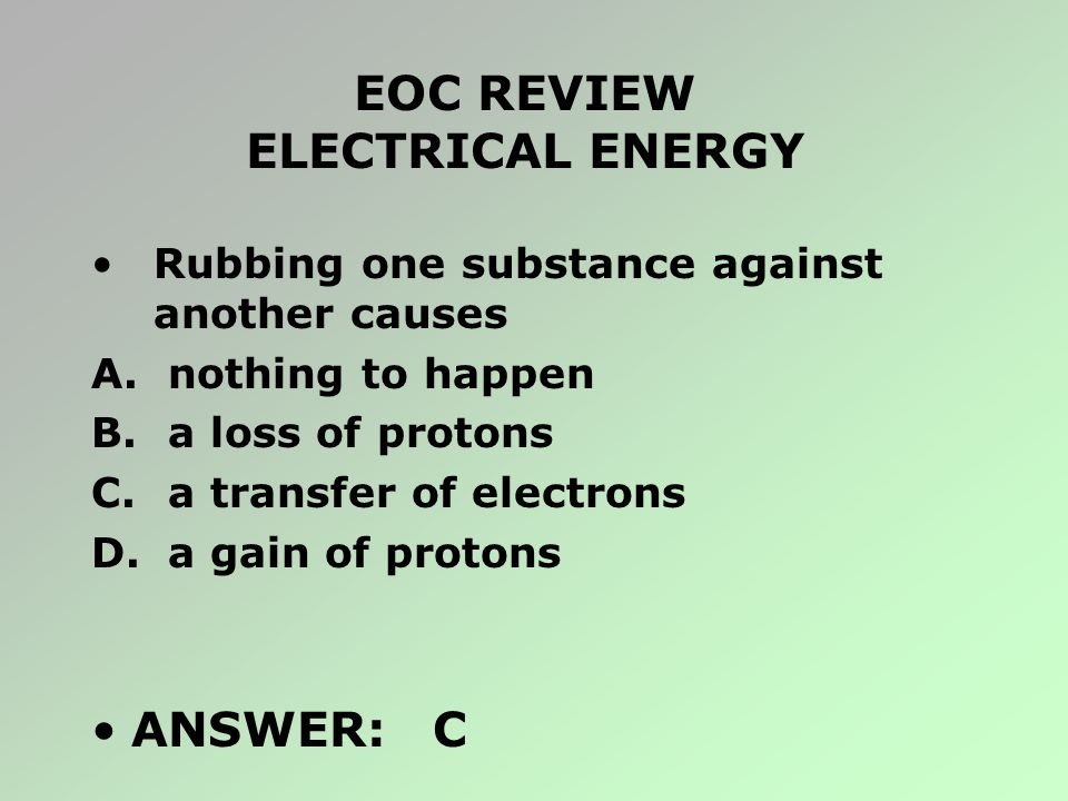 EOC REVIEW ELECTRICAL ENERGY Rubbing one substance against another causes A. nothing to happen B. a loss of protons C. a transfer of electrons D. a ga