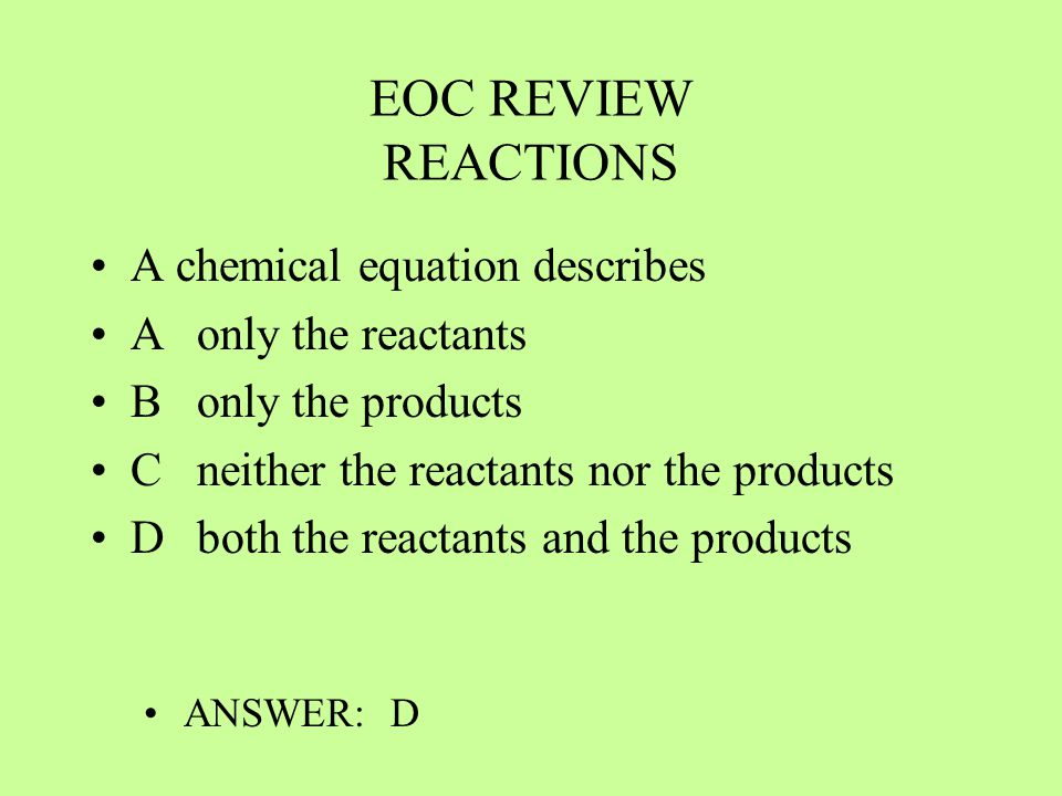 EOC REVIEW REACTIONS A chemical equation describes Aonly the reactants Bonly the products Cneither the reactants nor the products Dboth the reactants