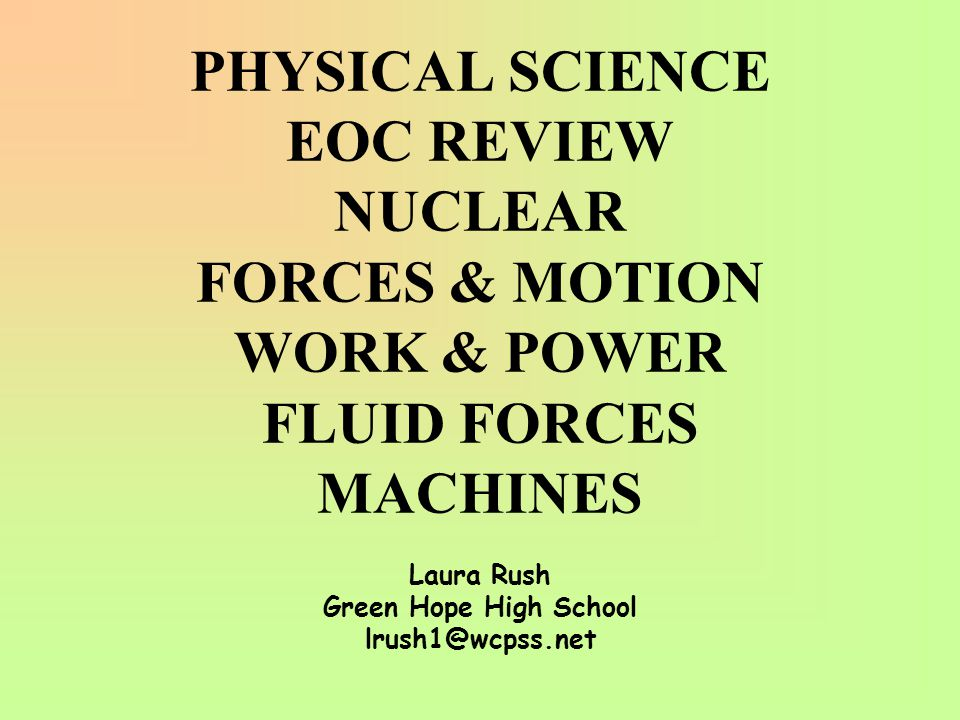PHYSICAL SCIENCE EOC REVIEW NUCLEAR FORCES & MOTION WORK & POWER FLUID FORCES MACHINES Laura Rush Green Hope High School lrush1@wcpss.net