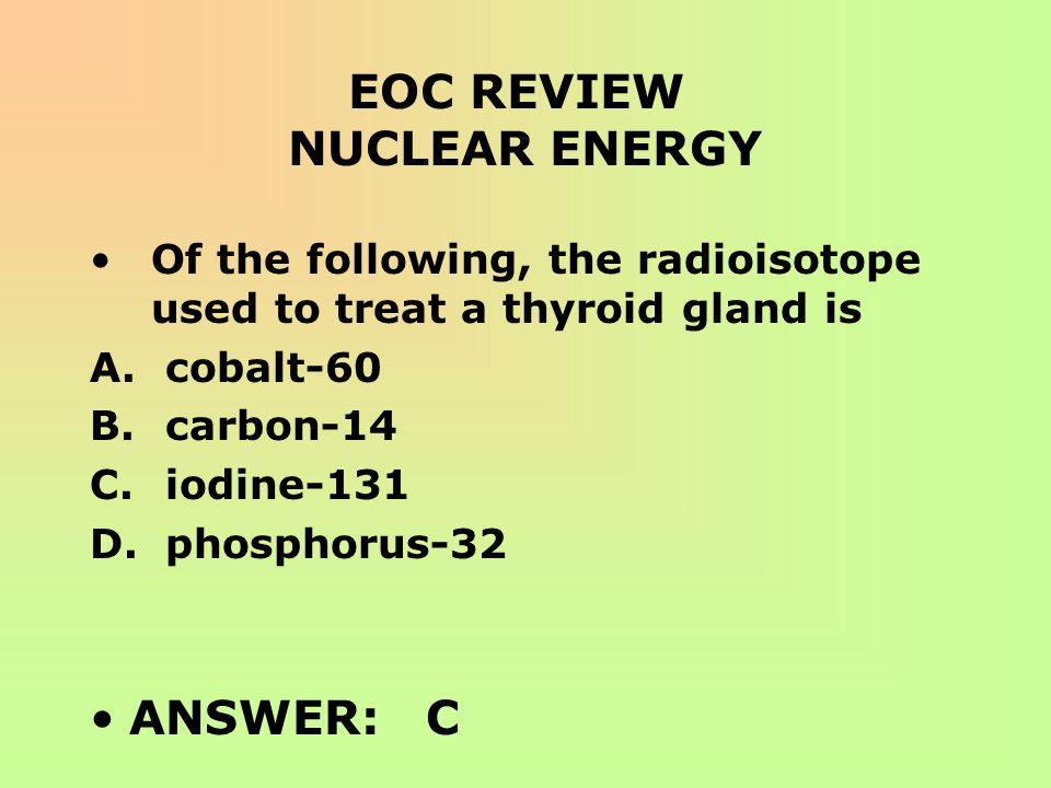EOC REVIEW NUCLEAR ENERGY Of the following, the radioisotope used to treat a thyroid gland is A. cobalt-60 B. carbon-14 C. iodine-131 D. phosphorus-32