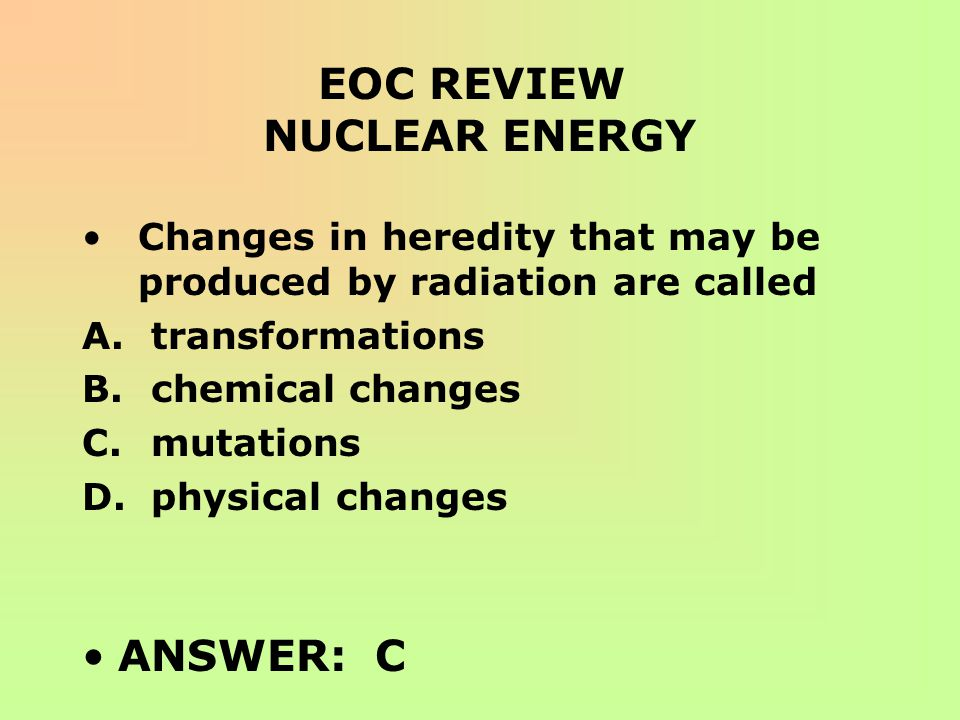 EOC REVIEW NUCLEAR ENERGY Changes in heredity that may be produced by radiation are called A. transformations B. chemical changes C. mutations D. phys