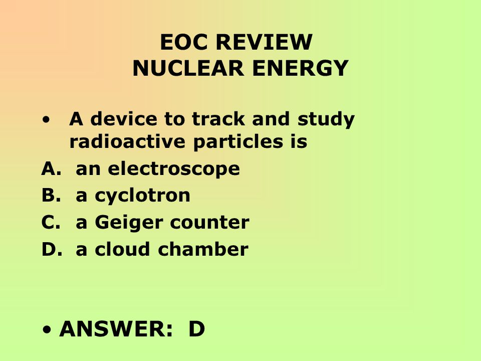 EOC REVIEW NUCLEAR ENERGY A device to track and study radioactive particles is A. an electroscope B. a cyclotron C. a Geiger counter D. a cloud chambe
