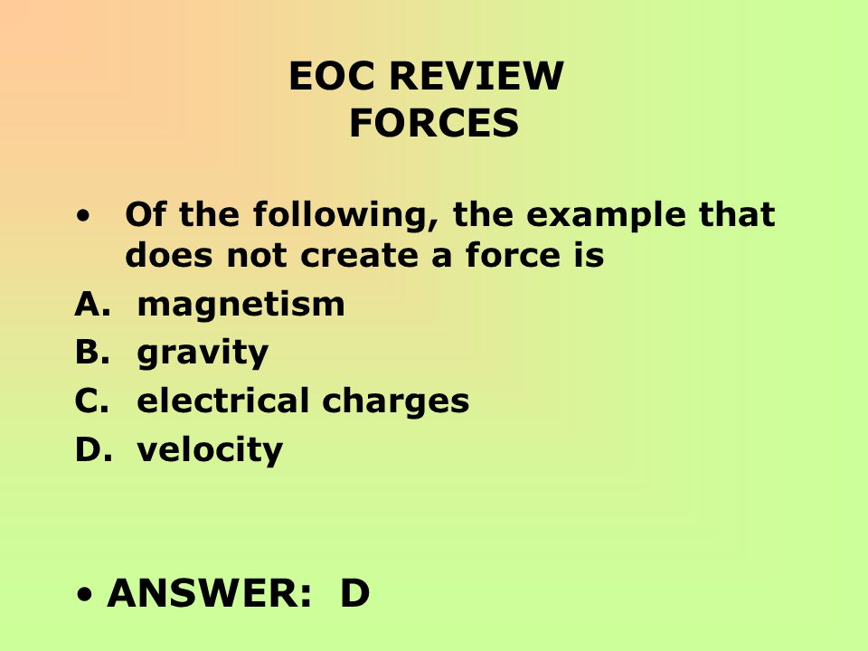 EOC REVIEW FORCES Of the following, the example that does not create a force is A. magnetism B. gravity C. electrical charges D. velocity ANSWER: D
