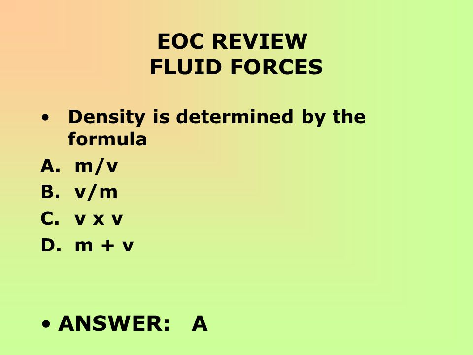 EOC REVIEW FLUID FORCES Density is determined by the formula A. m/v B. v/m C. v x v D. m + v ANSWER: A