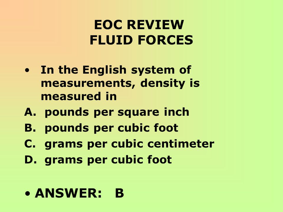 EOC REVIEW FLUID FORCES In the English system of measurements, density is measured in A. pounds per square inch B. pounds per cubic foot C. grams per