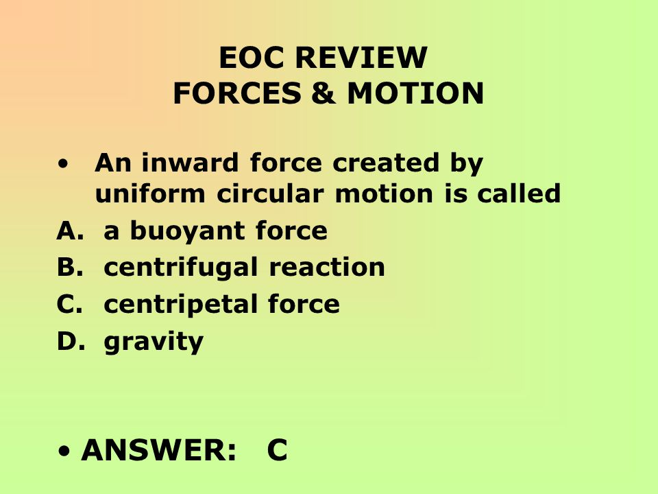 EOC REVIEW FORCES & MOTION An inward force created by uniform circular motion is called A. a buoyant force B. centrifugal reaction C. centripetal forc