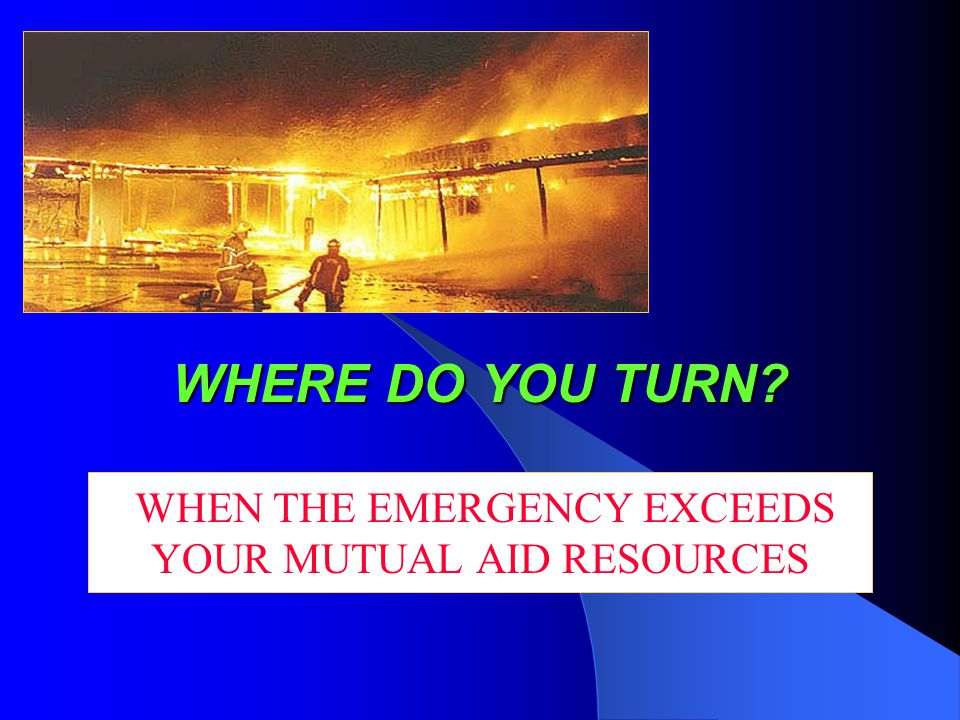 WHERE DO YOU TURN WHEN THE EMERGENCY EXCEEDS YOUR MUTUAL AID RESOURCES