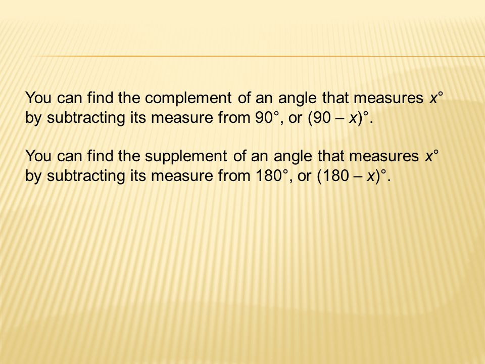 You can find the complement of an angle that measures x° by subtracting its measure from 90°, or (90 – x)°.