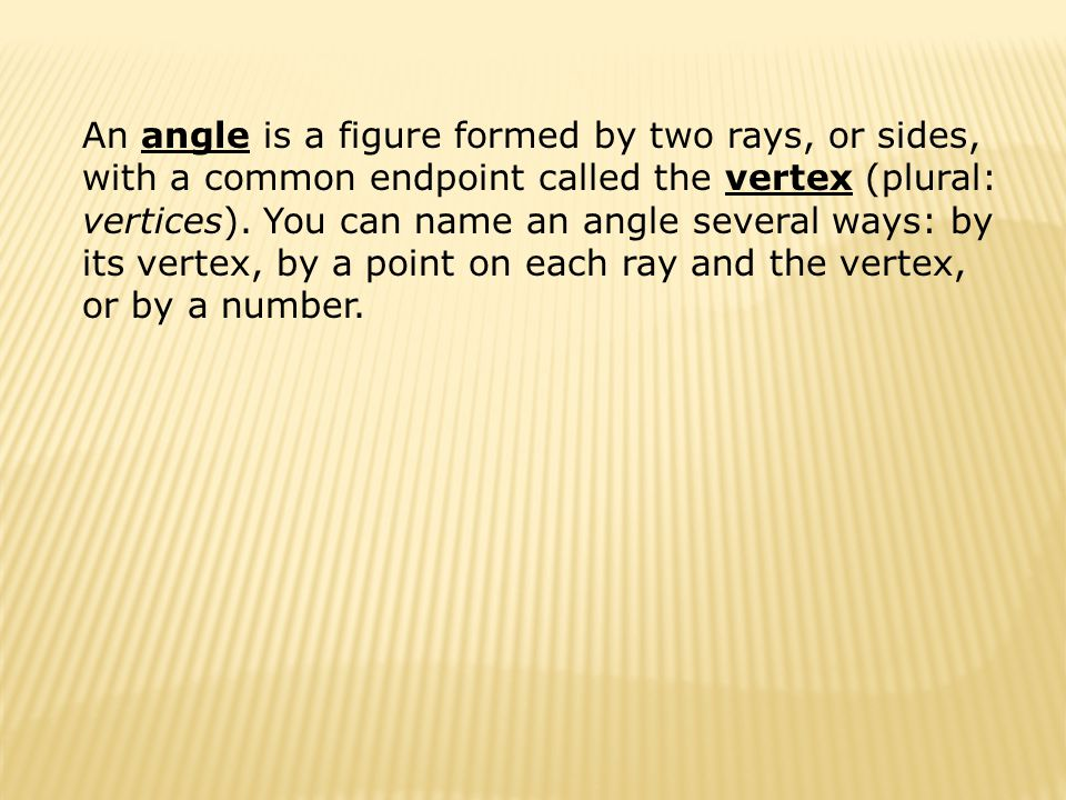 An angle is a figure formed by two rays, or sides, with a common endpoint called the vertex (plural: vertices). You can name an angle several ways: by