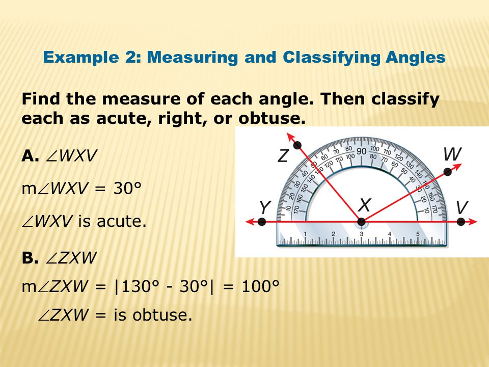 Find the measure of each angle. Then classify each as acute, right, or obtuse. Example 2: Measuring and Classifying Angles A. WXV B. ZXW mWXV = 30°