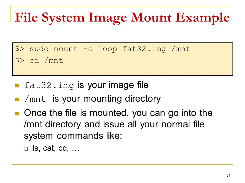 File System Image Mount Example $> sudo mount -o loop fat32.img /mnt $> cd /mnt fat32.img is your image file /mnt is your mounting directory Once the file is mounted, you can go into the /mnt directory and issue all your normal file system commands like:  ls, cat, cd, … 14