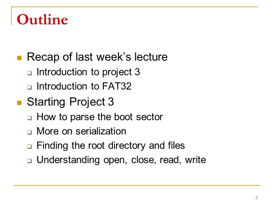 Outline Recap of last week's lecture  Introduction to project 3  Introduction to FAT32 Starting Project 3  How to parse the boot sector  More on serialization  Finding the root directory and files  Understanding open, close, read, write 2