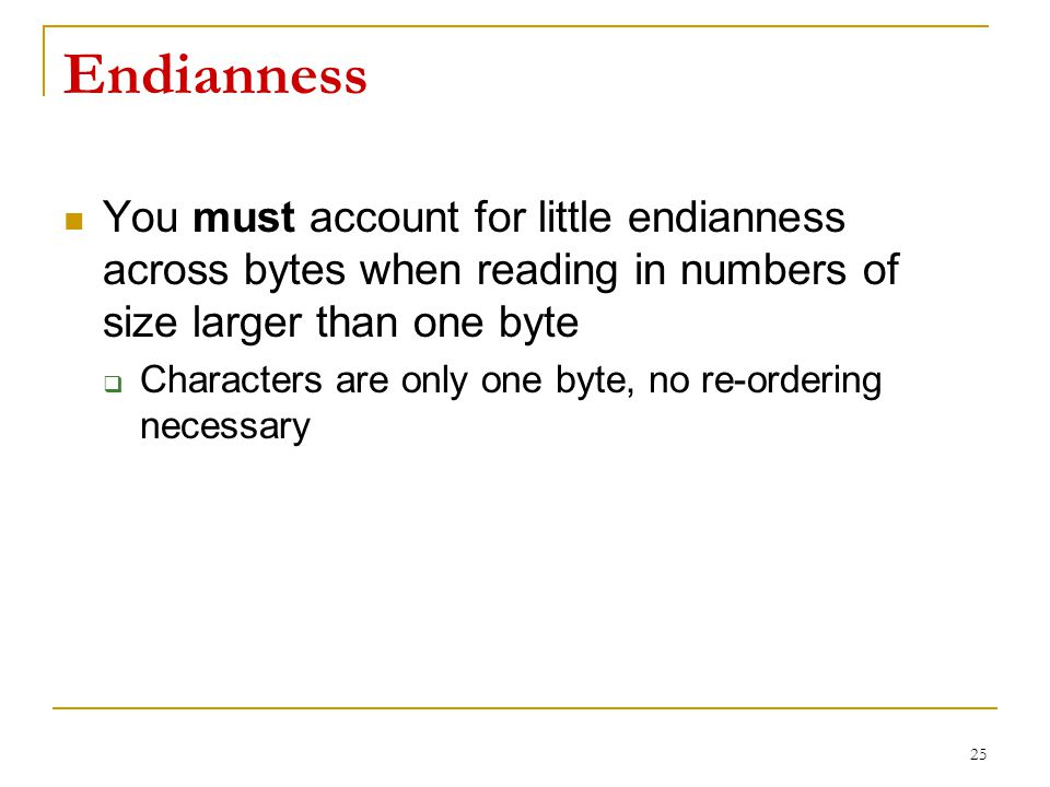 Endianness You must account for little endianness across bytes when reading in numbers of size larger than one byte  Characters are only one byte, no re-ordering necessary 25