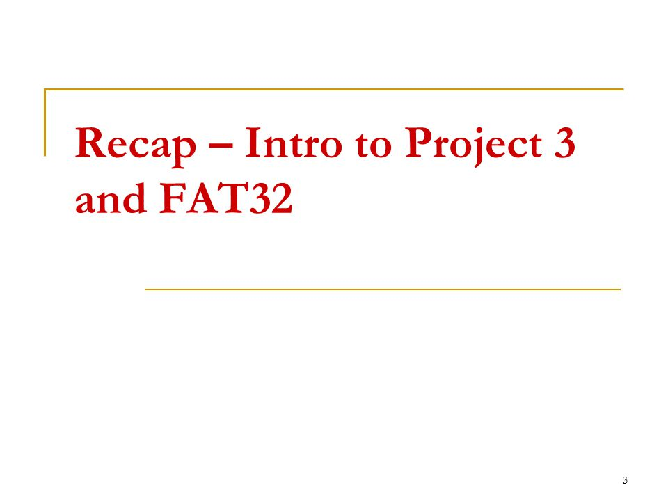 Recap – Intro to Project 3 and FAT32 3