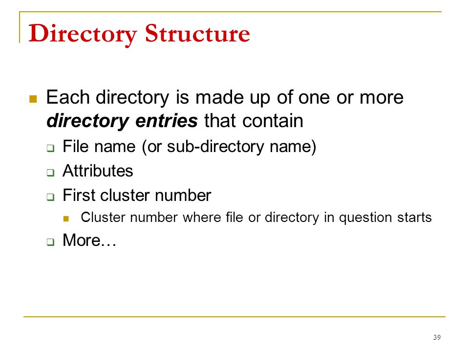 Directory Structure Each directory is made up of one or more directory entries that contain  File name (or sub-directory name)  Attributes  First cluster number Cluster number where file or directory in question starts  More… 39