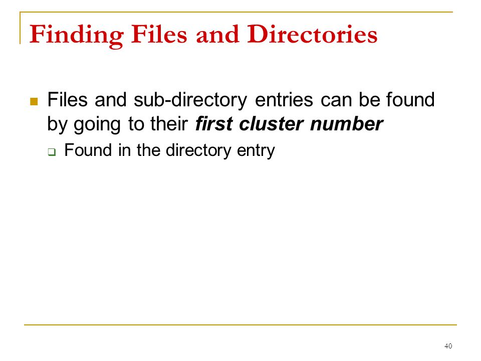 Finding Files and Directories Files and sub-directory entries can be found by going to their first cluster number  Found in the directory entry 40