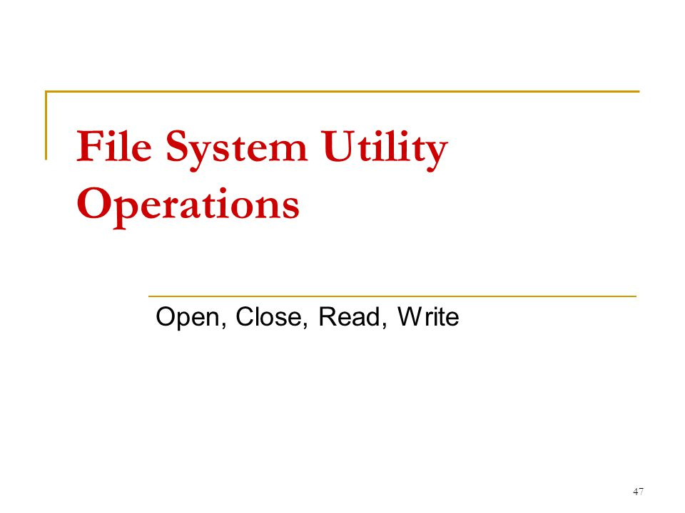 File System Utility Operations Open, Close, Read, Write 47